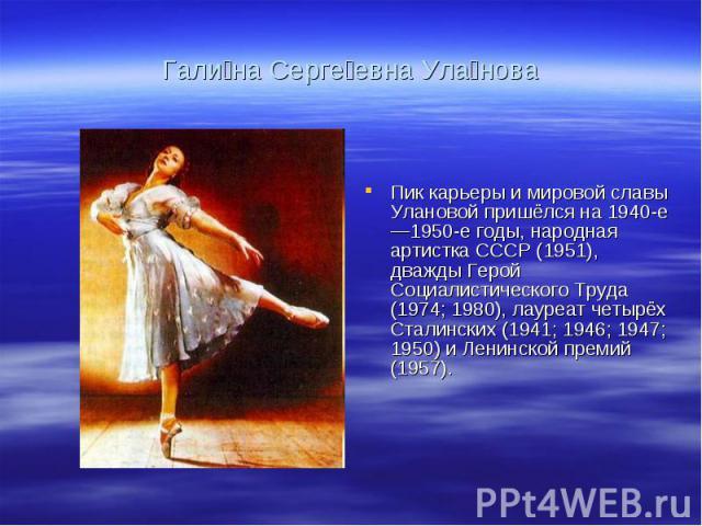 Гали на Серге евна Ула нова Пик карьеры и мировой славы Улановой пришёлся на 1940-е—1950-е годы, народная артистка СССР (1951), дважды Герой Социалистического Труда (1974; 1980), лауреат четырёх Сталинских (1941; 1946; 1947; 1950) и Ленинской премий…