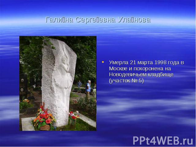 Гали на Серге евна Ула нова Умерла 21 марта 1998 года в Москве и похоронена на Новодевичьем кладбище (участок № 5)