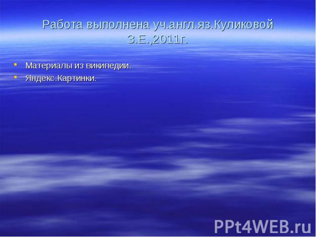 Работа выполнена уч.англ.яз.Куликовой З.Е.,2011г.Материалы из википедии. Яндекс.Картинки.