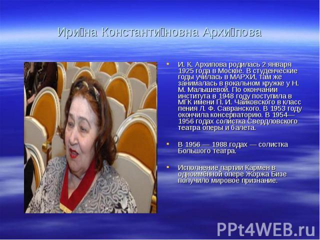 Ири на Константи новна Архи поваИ. К. Архипова родилась 2 января 1925 года в Москве. В студенческие годы училась в МАРХИ, там же занималась в вокальном кружке у Н. М. Малышевой. По окончании института в 1948 году поступила в МГК имени П. И. Чайковск…