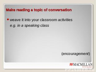 Make reading a topic of conversation weave it into your classroom activities e.g
