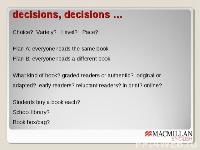 decisions, decisions … Choice? Variety? Level? Pace? Plan A: everyone reads the same book Plan B: everyone reads a different book What kind of book? graded readers or authentic? original or adapted? early readers? reluctant readers? in print? online…