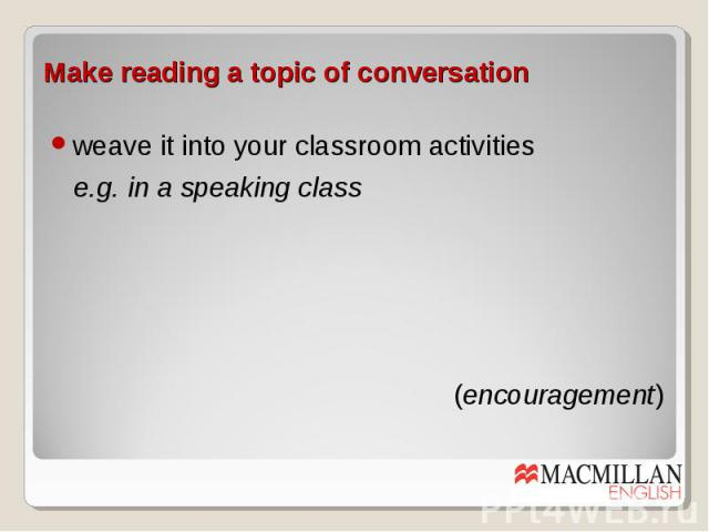 Make reading a topic of conversation weave it into your classroom activities e.g. in a speaking class (encouragement)