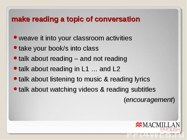 make reading a topic of conversation weave it into your classroom activities take your book/s into class talk about reading – and not reading talk about reading in L1 … and L2 talk about listening to music & reading lyrics talk about watching videos…