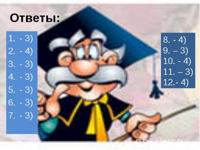 Ответы:- 3) - 4) - 3) - 3) - 3) - 3) - 3) 8. - 4) 9. – 3) 10. - 4) 11. – 3) 12.- 4)