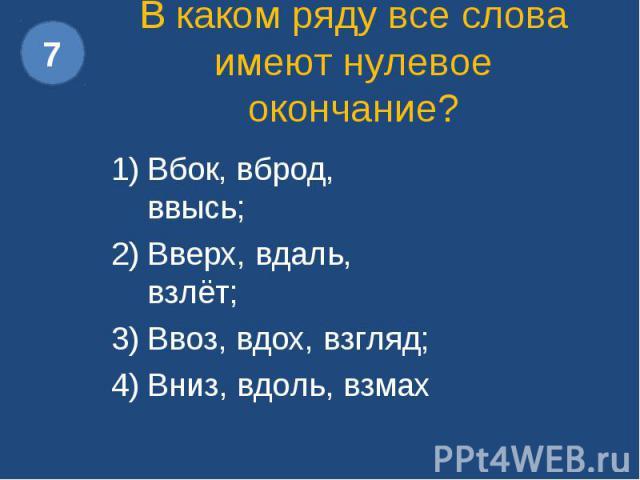 В каком ряду все слова имеют нулевое окончание?Вбок, вброд, ввысь; Вверх, вдаль, взлёт; Ввоз, вдох, взгляд; Вниз, вдоль, взмах