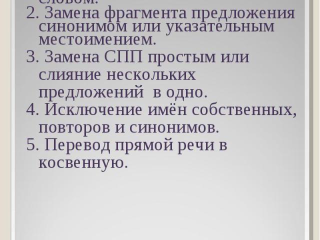 1. Замена однородных членов предложения обобщающим словом. 2. Замена фрагмента предложения синонимом или указательным местоимением. 3. Замена СПП простым или слияние нескольких предложений в одно. 4. Исключение имён собственных, повторов и синонимов…