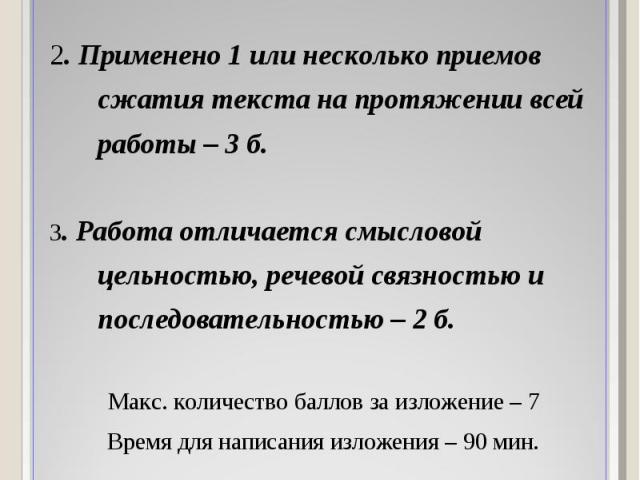 1. Переданы все важные для восприятия микротемы – 2 б. 2. Применено 1 или несколько приемов сжатия текста на протяжении всей работы – 3 б. 3. Работа отличается смысловой цельностью, речевой связностью и последовательностью – 2 б. Макс. количество ба…