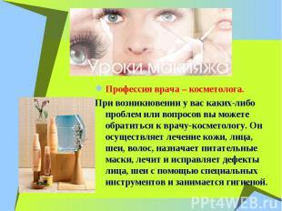 Профессия врача – косметолога. При возникновении у вас каких-либо проблем или во