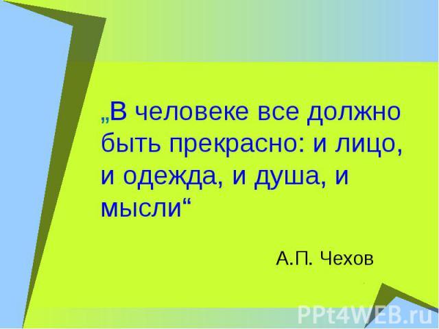 """""""В человеке все должно быть прекрасно: и лицо, и одежда, и душа, и мысли"""" А.П. Чехов"""