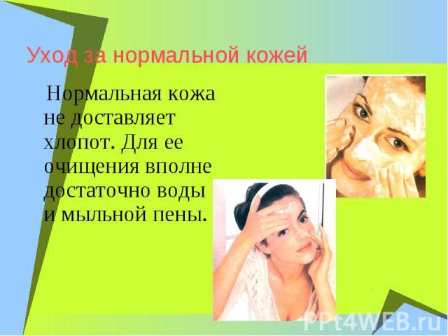 Уход за нормальной кожейНормальная кожа не доставляет хлопот. Для ее очищения вполне достаточно воды и мыльной пены.