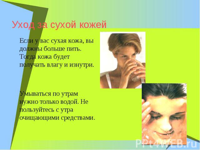 Уход за сухой кожейЕсли у вас сухая кожа, вы должны больше пить. Тогда кожа будет получать влагу и изнутри. Умываться по утрам нужно только водой. Не пользуйтесь с утра очищающими средствами.