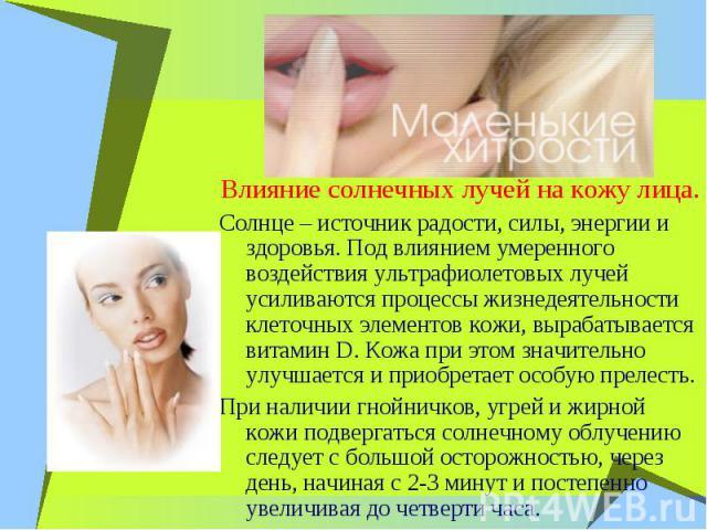 Влияние солнечных лучей на кожу лица. Солнце – источник радости, силы, энергии и здоровья. Под влиянием умеренного воздействия ультрафиолетовых лучей усиливаются процессы жизнедеятельности клеточных элементов кожи, вырабатывается витамин D. Кожа при…