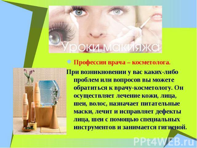 Профессия врача – косметолога. При возникновении у вас каких-либо проблем или вопросов вы можете обратиться к врачу-косметологу. Он осуществляет лечение кожи, лица, шеи, волос, назначает питательные маски, лечит и исправляет дефекты лица, шеи с помо…