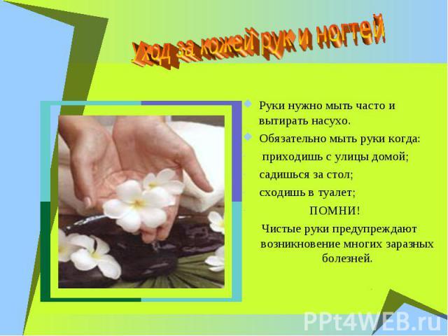 Уход за кожей рук и ногтей Руки нужно мыть часто и вытирать насухо. Обязательно мыть руки когда: приходишь с улицы домой; садишься за стол; сходишь в туалет; ПОМНИ! Чистые руки предупреждают возникновение многих заразных болезней.