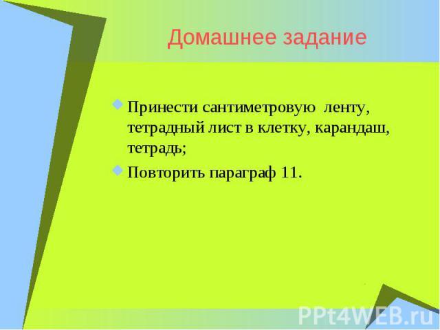 Домашнее заданиеПринести сантиметровую ленту, тетрадный лист в клетку, карандаш, тетрадь; Повторить параграф 11.