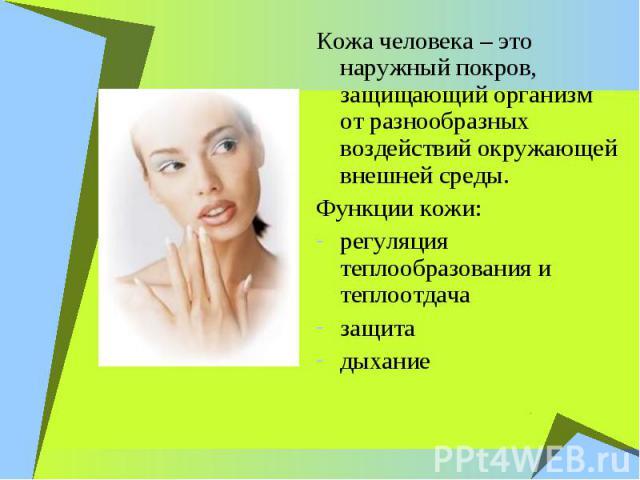 Кожа человека – это наружный покров, защищающий организм от разнообразных воздействий окружающей внешней среды. Функции кожи: регуляция теплообразования и теплоотдача защита дыхание