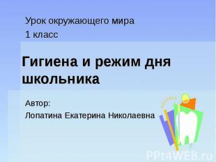 Гигиена и режим дня школьника Урок окружающего мира 1 класс Автор: Лопатина Екат