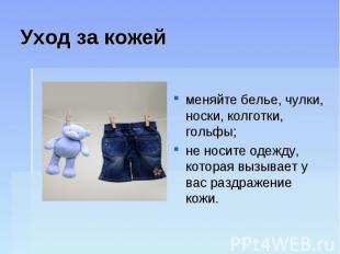 Уход за кожейменяйте белье, чулки, носки, колготки, гольфы; не носите одежду, ко