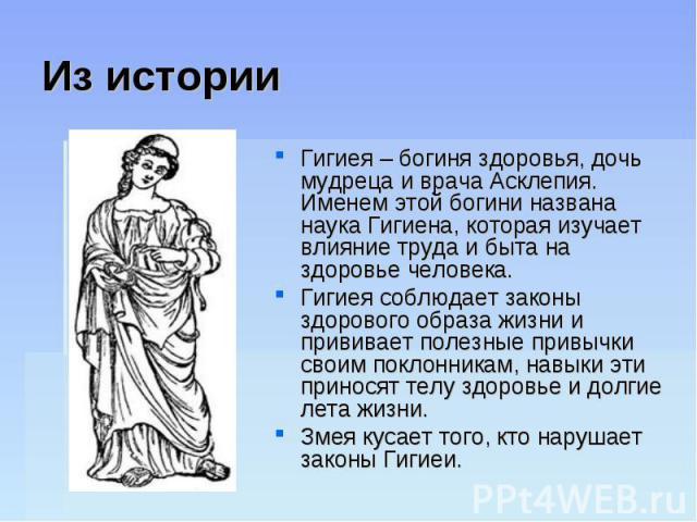 Из историиГигиея – богиня здоровья, дочь мудреца и врача Асклепия. Именем этой богини названа наука Гигиена, которая изучает влияние труда и быта на здоровье человека. Гигиея соблюдает законы здорового образа жизни и прививает полезные привычки свои…