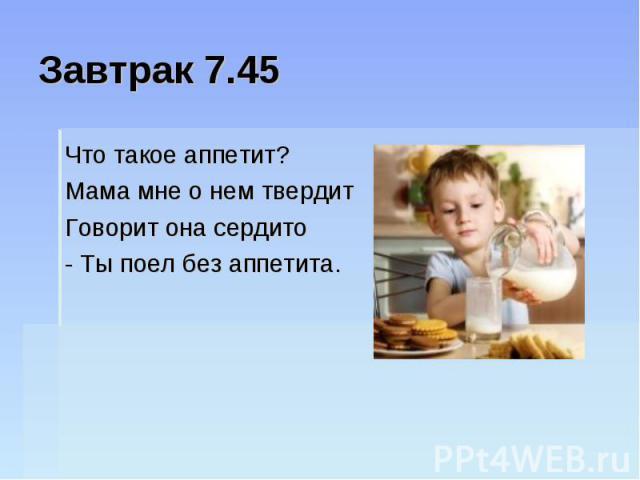 Завтрак 7.45Что такое аппетит? Мама мне о нем твердит Говорит она сердито - Ты поел без аппетита.