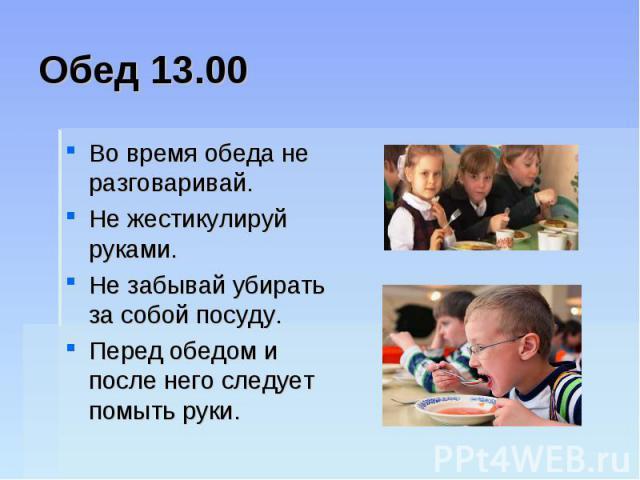 Обед 13.00Во время обеда не разговаривай. Не жестикулируй руками. Не забывай убирать за собой посуду. Перед обедом и после него следует помыть руки.