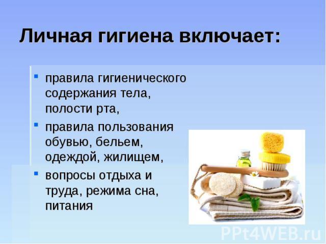 Личная гигиена включает:правила гигиенического содержания тела, полости рта, правила пользования обувью, бельем, одеждой, жилищем, вопросы отдыха и труда, режима сна, питания