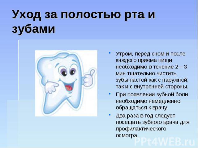 Уход за полостью рта и зубамиУтром, перед сном и после каждого приема пищи необходимо в течение 2—3 мин тщательно чистить зубы пастой как с наружной, так и с внутренней стороны. При появлении зубной боли необходимо немедленно обращаться к врачу. Два…
