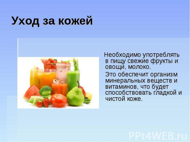 Уход за кожей Необходимо употреблять в пищу свежие фрукты и овощи, молоко. Это обеспечит организм минеральных веществ и витаминов, что будет способствовать гладкой и чистой коже.