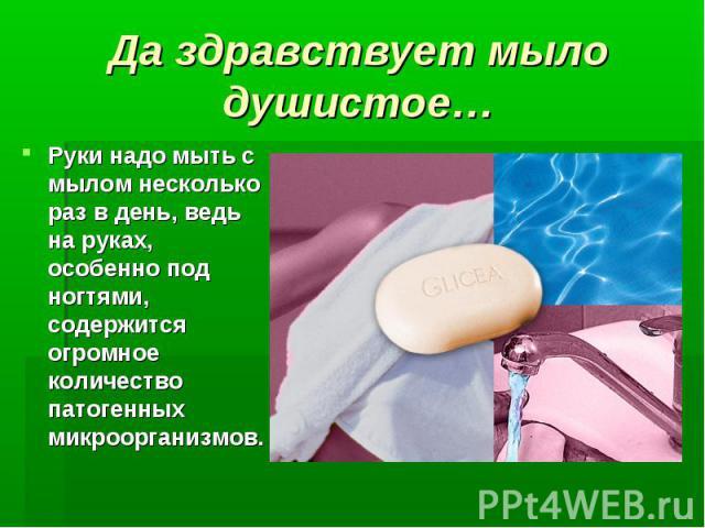 Да здравствует мыло душистое… Руки надо мыть с мылом несколько раз в день, ведь на руках, особенно под ногтями, содержится огромное количество патогенных микроорганизмов.