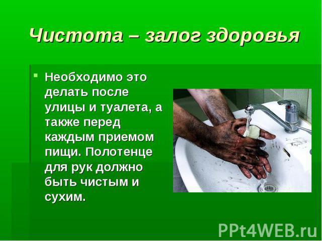 Чистота – залог здоровья Необходимо это делать после улицы и туалета, а также перед каждым приемом пищи. Полотенце для рук должно быть чистым и сухим.