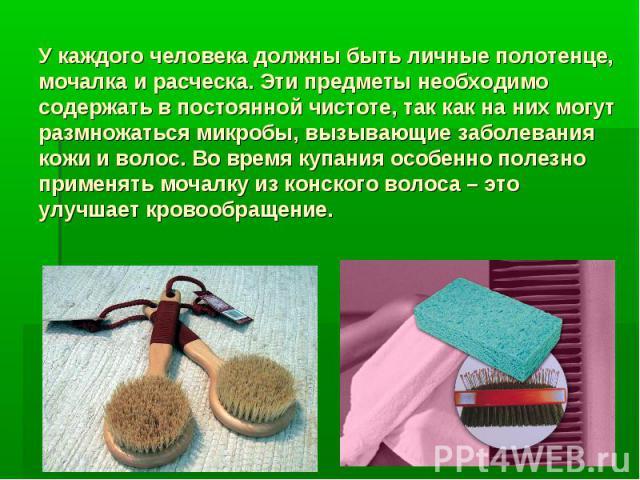 У каждого человека должны быть личные полотенце, мочалка и расческа. Эти предметы необходимо содержать в постоянной чистоте, так как на них могут размножаться микробы, вызывающие заболевания кожи и волос. Во время купания особенно полезно применять …
