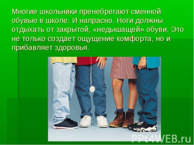 Многие школьники пренебрегают сменной обувью в школе. И напрасно. Ноги должны отдыхать от закрытой, «недышащей» обуви. Это не только создает ощущение комфорта, но и прибавляет здоровья.