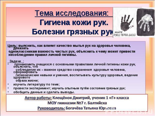 Тема исследования: Гигиена кожи рук. Болезни грязных рук. Цель: выяснить, как влияет качество мытья рук на здоровье человека, доказать одноклассникам важность чистых рук, объяснить к чему может привести несоблюдение правил личной гигиены. Задачи : п…