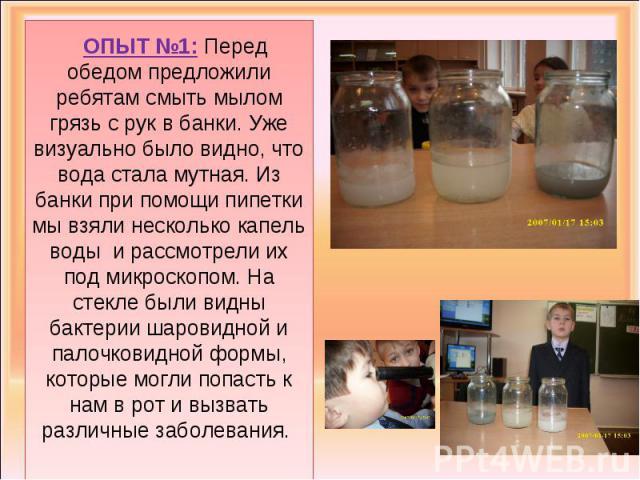 ОПЫТ №1: Перед обедом предложили ребятам смыть мылом грязь с рук в банки. Уже визуально было видно, что вода стала мутная. Из банки при помощи пипетки мы взяли несколько капель воды и рассмотрели их под микроскопом. На стекле были видны бактерии шар…