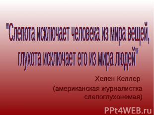 """""""Слепота исключает человека из мира вещей, глухота исключает его из мира людей"""""""