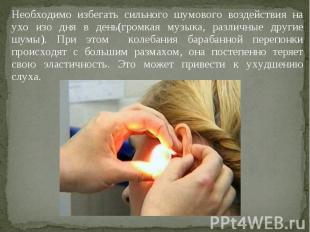 Необходимо избегать сильного шумового воздействия на ухо изо дня в день(громкая