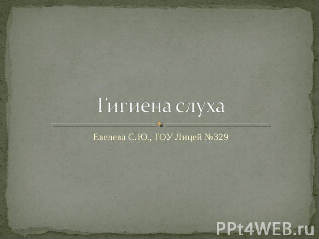 Гигиена слуха Евелева С.Ю., ГОУ Лицей №329