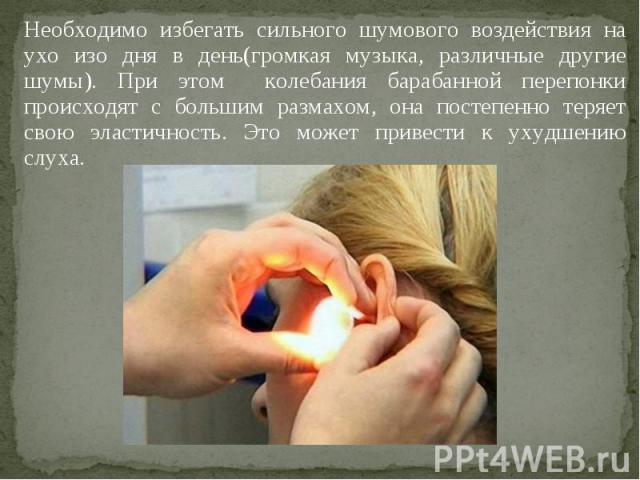 Необходимо избегать сильного шумового воздействия на ухо изо дня в день(громкая музыка, различные другие шумы). При этом колебания барабанной перепонки происходят с большим размахом, она постепенно теряет свою эластичность. Это может привести к ухуд…