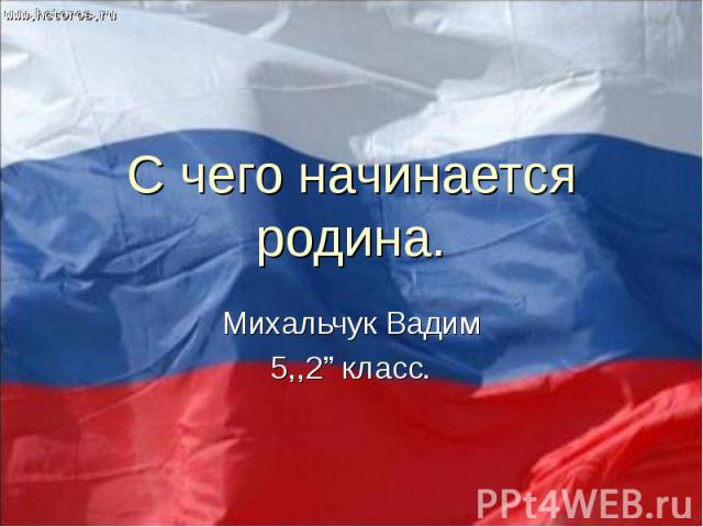 """С чего начинается родина Михальчук Вадим 5,,2"""" класс."""