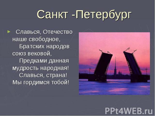 Санкт -Петербург  Славься, Отечество наше свободное,   Братских народов союз вековой,   Предками данная мудрость народная!   Славься, страна! Мы гордимся тобой!