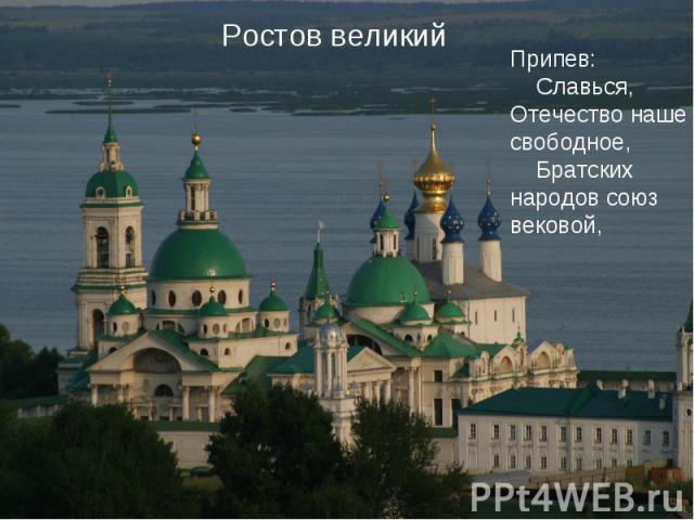 Ростов великий Припев:   Славься, Отечество наше свободное,   Братских народов союз вековой,