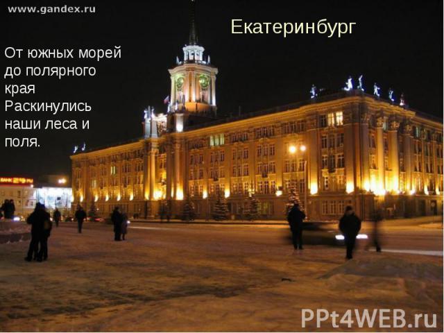 Екатеринбург От южных морей до полярного края Раскинулись наши леса и поля.