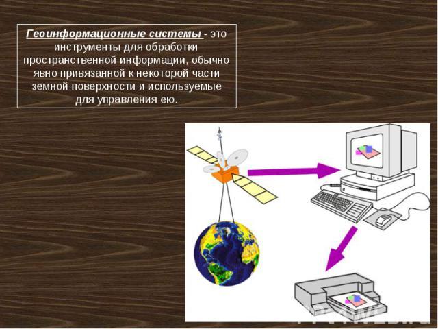Геоинформационные системы - это инструменты для обработки пространственной информации, обычно явно привязанной к некоторой части земной поверхности и используемые для управления ею.