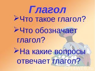 Глагол Что такое глагол? Что обозначает глагол? На какие вопросы отвечает глагол