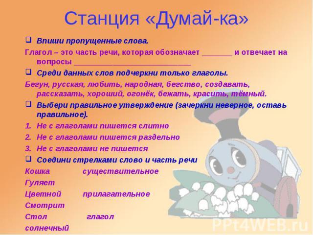 Станция «Думай-ка» Впиши пропущенные слова. Глагол – это часть речи, которая обозначает _______ и отвечает на вопросы ___________________________ Среди данных слов подчеркни только глаголы. Бегун, русская, любить, народная, бегство, создавать, расск…