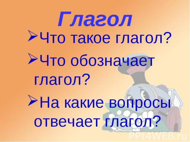 Глагол Что такое глагол? Что обозначает глагол? На какие вопросы отвечает глагол?