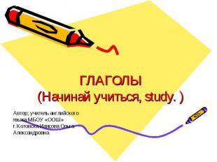 Глаголы (Начинай учиться, study. ) Автор; учитель английского языка МБОУ «ООШ» г