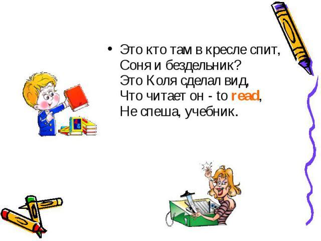 Это кто там в кресле спит, Соня и бездельник? Это Коля сделал вид, Что читает он - to read, Не спеша, учебник.