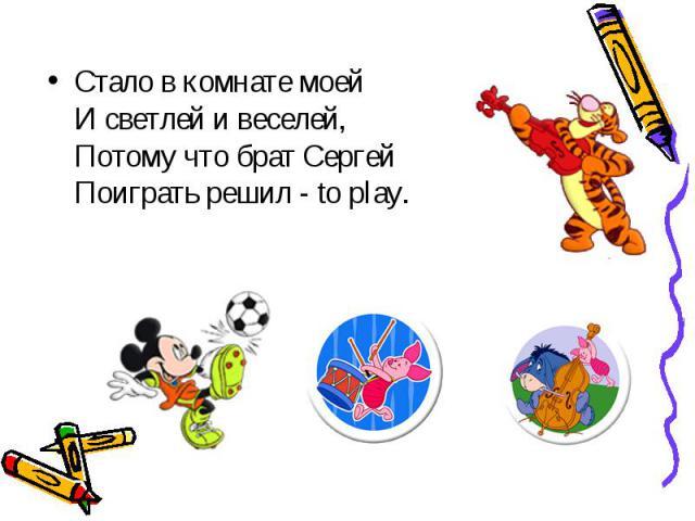 Стало в комнате моей И светлей и веселей, Потому что брат Сергей Поиграть решил - to play.